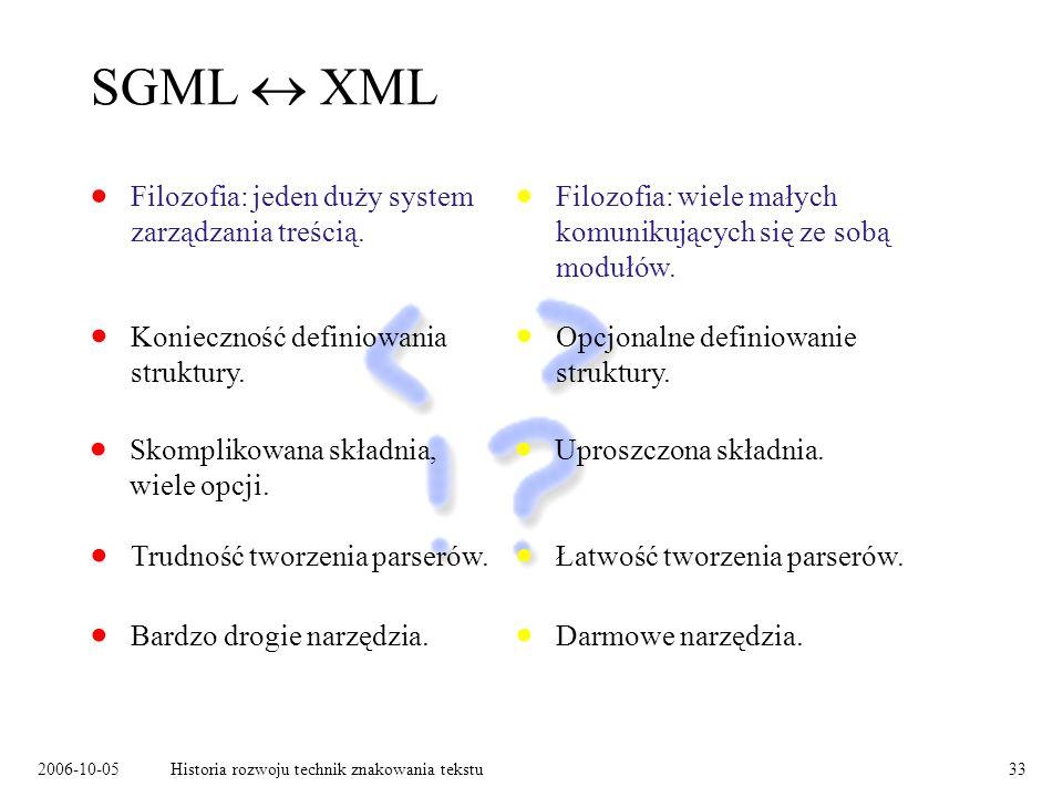 2006-10-05Historia rozwoju technik znakowania tekstu33 SGML XML Filozofia: jeden duży system zarządzania treścią. Konieczność definiowania struktury.
