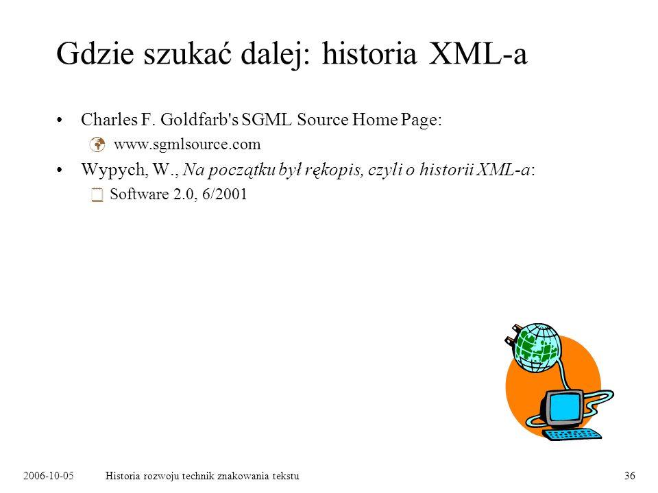 2006-10-05Historia rozwoju technik znakowania tekstu36 Gdzie szukać dalej: historia XML-a Charles F. Goldfarb's SGML Source Home Page: www.sgmlsource.
