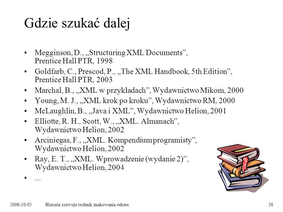 2006-10-05Historia rozwoju technik znakowania tekstu38 Gdzie szukać dalej Megginson, D., Structuring XML Documents, Prentice Hall PTR, 1998 Goldfarb, C., Prescod, P., The XML Handbook, 5th Edition, Prentice Hall PTR, 2003 Marchal, B., XML w przykładach, Wydawnictwo Mikom, 2000 Young, M.