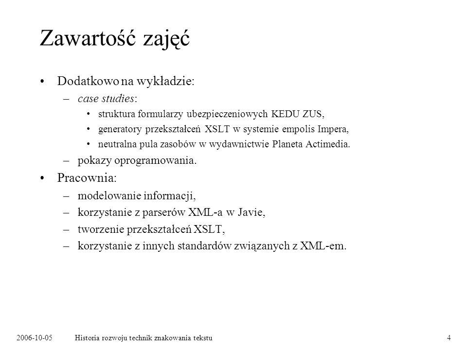 2006-10-05Historia rozwoju technik znakowania tekstu4 Zawartość zajęć Dodatkowo na wykładzie: –case studies: struktura formularzy ubezpieczeniowych KE