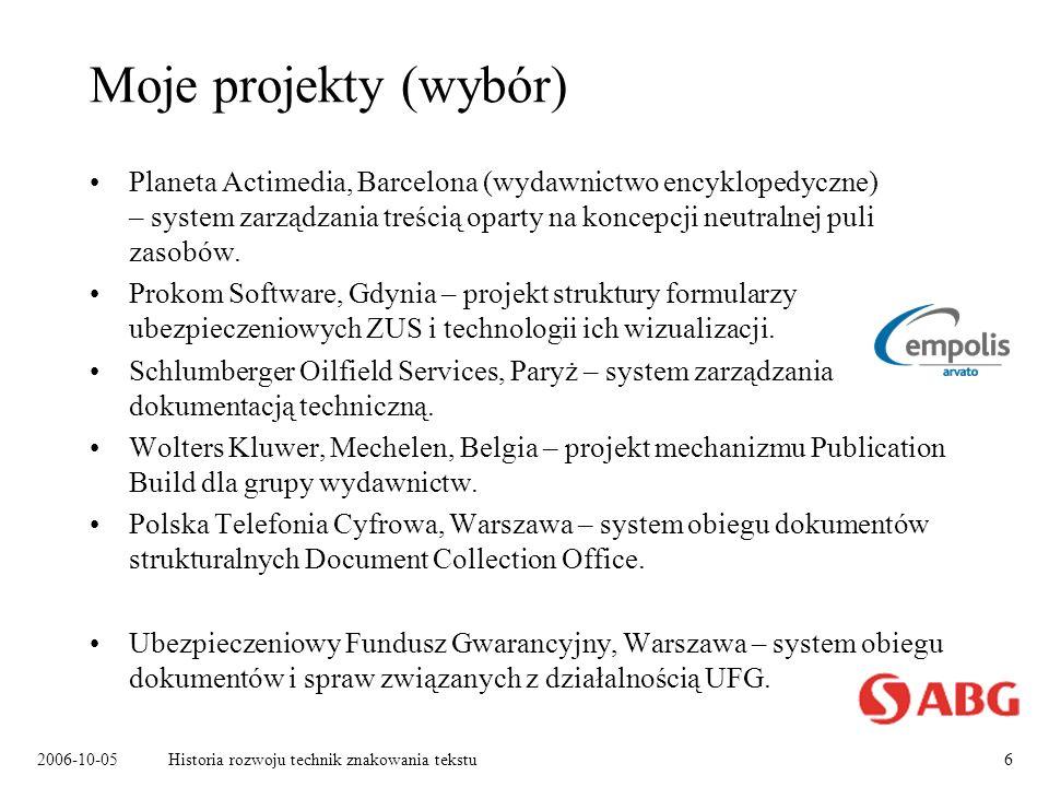 2006-10-05Historia rozwoju technik znakowania tekstu6 Moje projekty (wybór) Planeta Actimedia, Barcelona (wydawnictwo encyklopedyczne) – system zarządzania treścią oparty na koncepcji neutralnej puli zasobów.