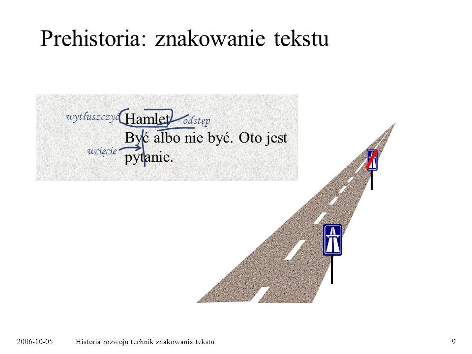 2006-10-05Historia rozwoju technik znakowania tekstu9 Prehistoria: znakowanie tekstu Hamlet Być albo nie być.