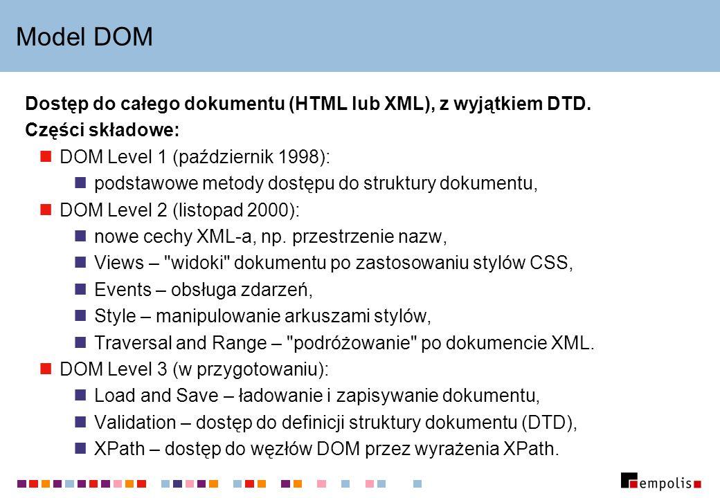 Model DOM Dostęp do całego dokumentu (HTML lub XML), z wyjątkiem DTD. Części składowe: DOM Level 1 (październik 1998): podstawowe metody dostępu do st