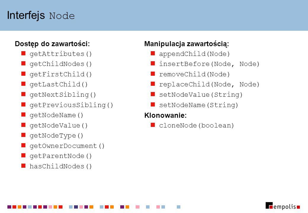Interfejs Node Dostęp do zawartości: getAttributes() getChildNodes() getFirstChild() getLastChild() getNextSibling() getPreviousSibling() getNodeName(