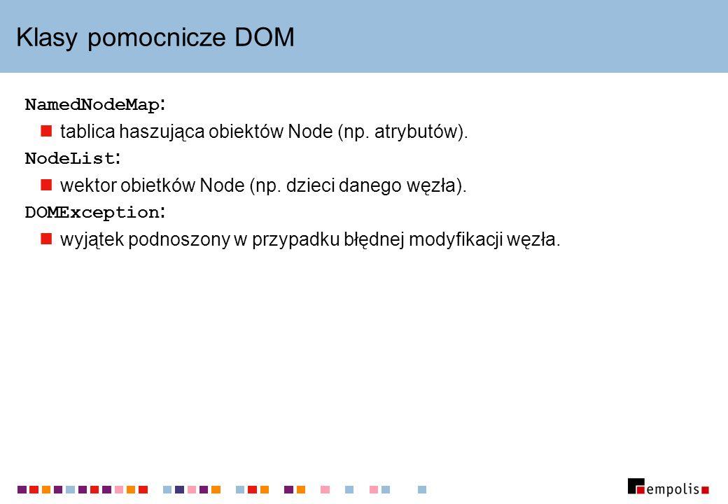 Klasy pomocnicze DOM NamedNodeMap : tablica haszująca obiektów Node (np. atrybutów). NodeList : wektor obietków Node (np. dzieci danego węzła). DOMExc