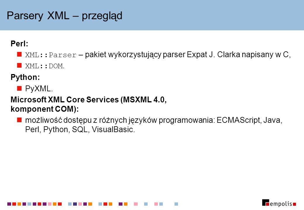 Parsery XML – przegląd Perl: XML::Parser – pakiet wykorzystujący parser Expat J. Clarka napisany w C, XML::DOM. Python: PyXML. Microsoft XML Core Serv