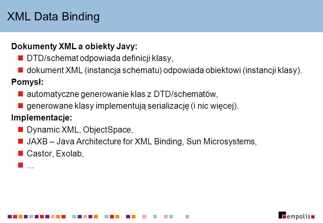 XML Data Binding Dokumenty XML a obiekty Javy: DTD/schemat odpowiada definicji klasy, dokument XML (instancja schematu) odpowiada obiektowi (instancji
