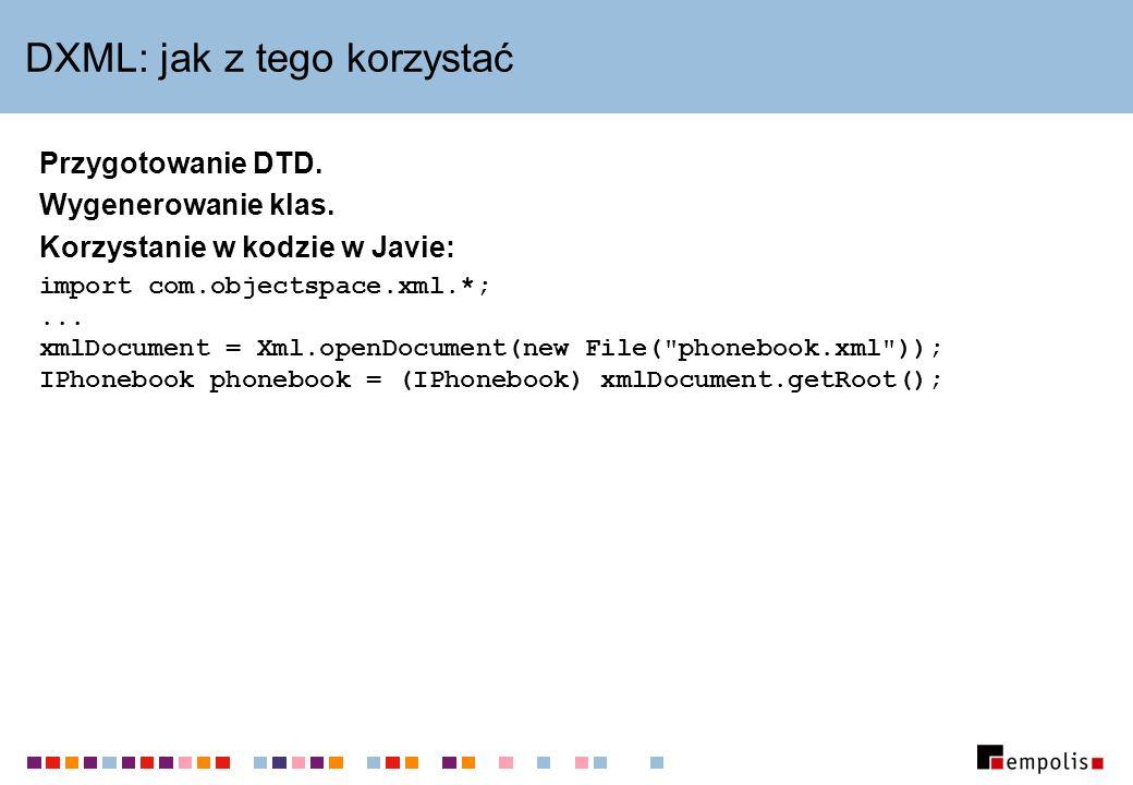 DXML: jak z tego korzystać Przygotowanie DTD. Wygenerowanie klas. Korzystanie w kodzie w Javie: import com.objectspace.xml.*;... xmlDocument = Xml.ope