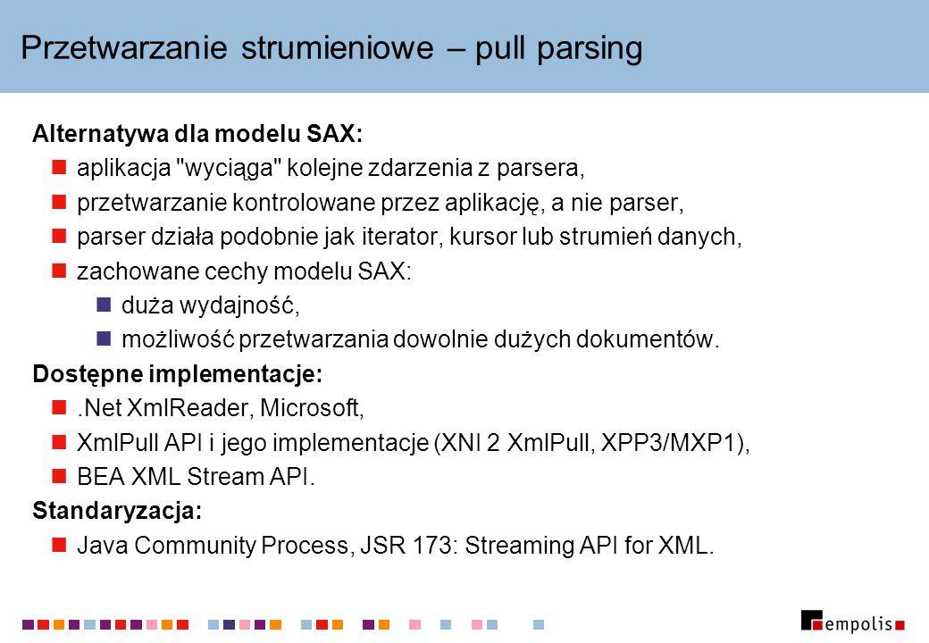 Przetwarzanie strumieniowe – pull parsing Alternatywa dla modelu SAX: aplikacja wyciąga kolejne zdarzenia z parsera, przetwarzanie kontrolowane przez aplikację, a nie parser, parser działa podobnie jak iterator, kursor lub strumień danych, zachowane cechy modelu SAX: duża wydajność, możliwość przetwarzania dowolnie dużych dokumentów.
