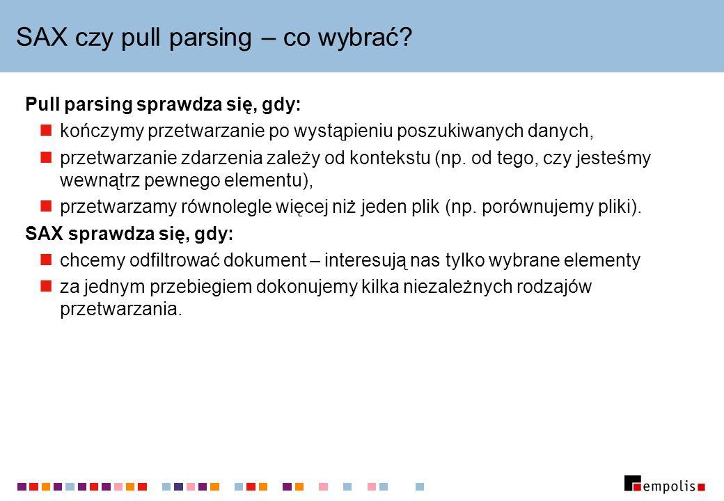 SAX czy pull parsing – co wybrać? Pull parsing sprawdza się, gdy: kończymy przetwarzanie po wystąpieniu poszukiwanych danych, przetwarzanie zdarzenia