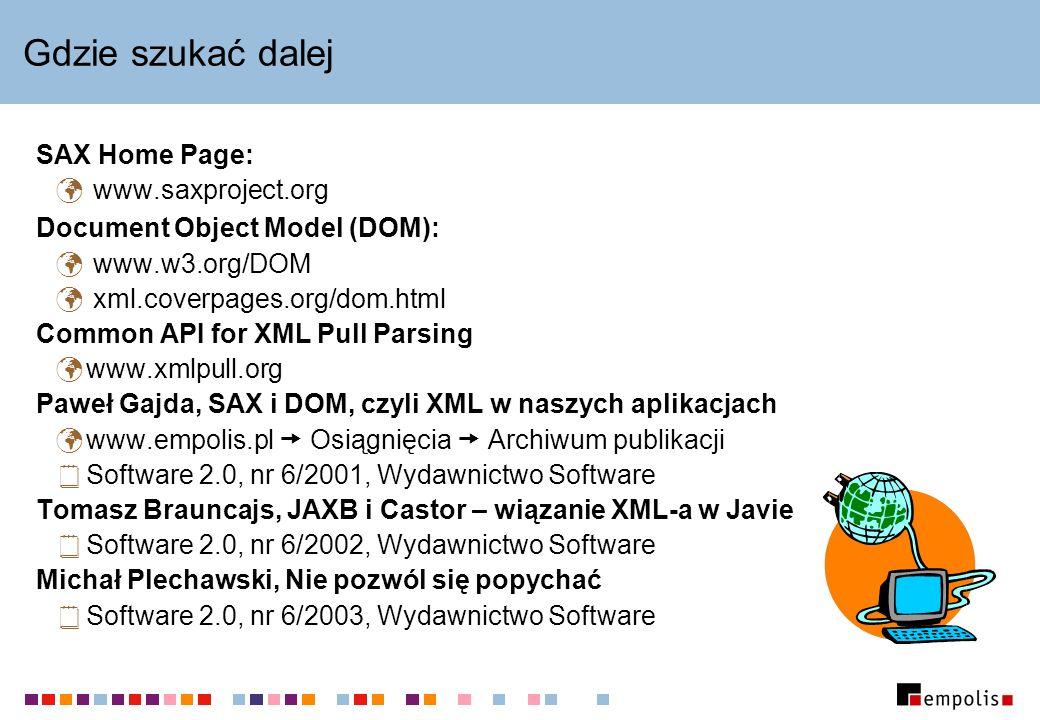 Gdzie szukać dalej SAX Home Page: www.saxproject.org Document Object Model (DOM): www.w3.org/DOM xml.coverpages.org/dom.html Common API for XML Pull Parsing www.xmlpull.org Paweł Gajda, SAX i DOM, czyli XML w naszych aplikacjach www.empolis.pl Osiągnięcia Archiwum publikacji Software 2.0, nr 6/2001, Wydawnictwo Software Tomasz Brauncajs, JAXB i Castor – wiązanie XML-a w Javie Software 2.0, nr 6/2002, Wydawnictwo Software Michał Plechawski, Nie pozwól się popychać Software 2.0, nr 6/2003, Wydawnictwo Software