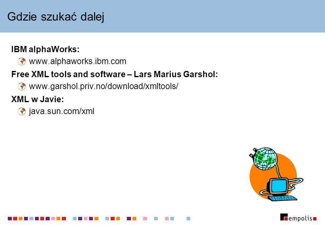 Gdzie szukać dalej IBM alphaWorks: www.alphaworks.ibm.com Free XML tools and software – Lars Marius Garshol: www.garshol.priv.no/download/xmltools/ XML w Javie: java.sun.com/xml
