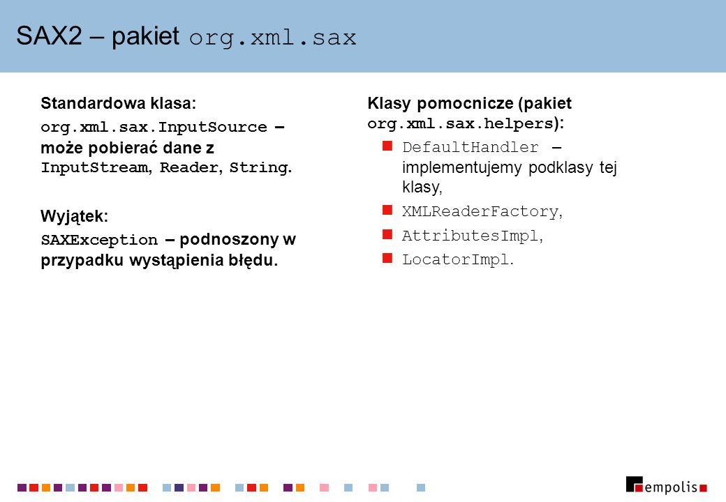 SAX2 – pakiet org.xml.sax Standardowa klasa: org.xml.sax.InputSource – może pobierać dane z InputStream, Reader, String. Wyjątek: SAXException – podno
