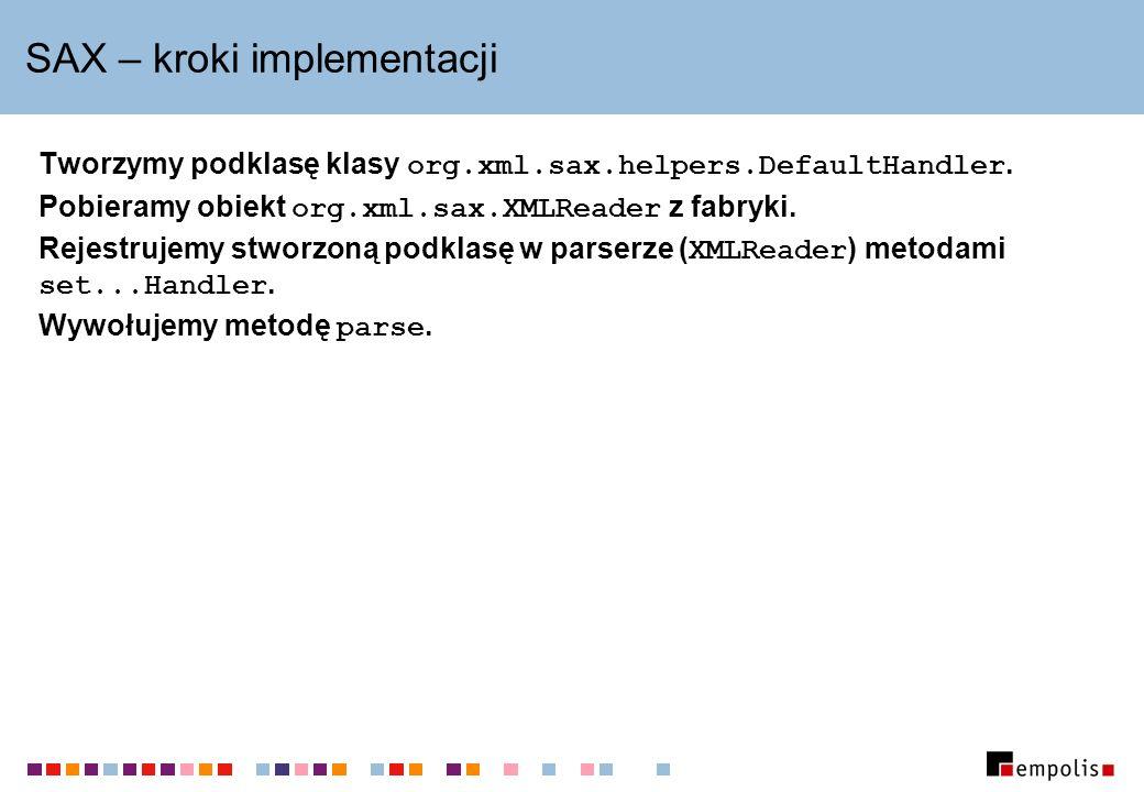 SAX – kroki implementacji Tworzymy podklasę klasy org.xml.sax.helpers.DefaultHandler. Pobieramy obiekt org.xml.sax.XMLReader z fabryki. Rejestrujemy s