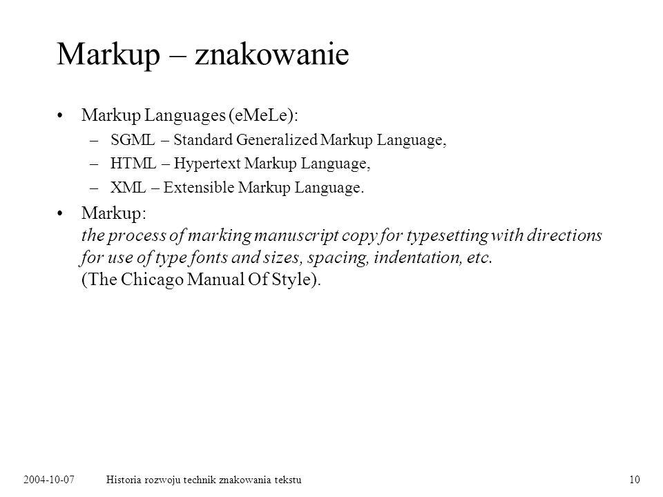 2004-10-07Historia rozwoju technik znakowania tekstu10 Markup – znakowanie Markup Languages (eMeLe): –SGML – Standard Generalized Markup Language, –HTML – Hypertext Markup Language, –XML – Extensible Markup Language.