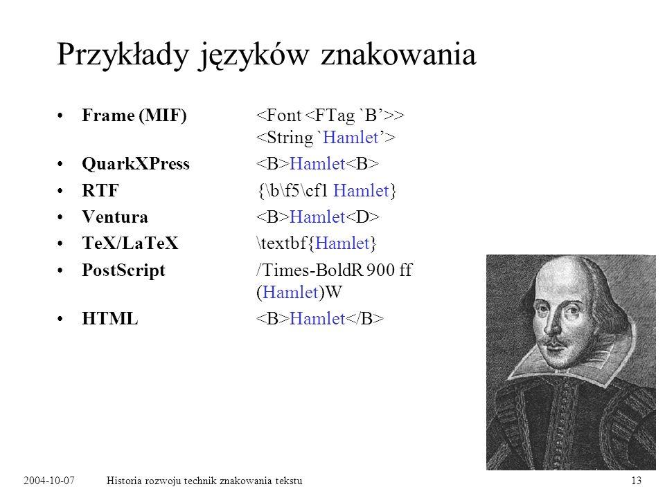 2004-10-07Historia rozwoju technik znakowania tekstu13 Przykłady języków znakowania Frame (MIF) > QuarkXPress Hamlet RTF{\b\f5\cf1 Hamlet} Ventura Hamlet TeX/LaTeX\textbf{Hamlet} PostScript /Times-BoldR 900 ff (Hamlet)W HTML Hamlet