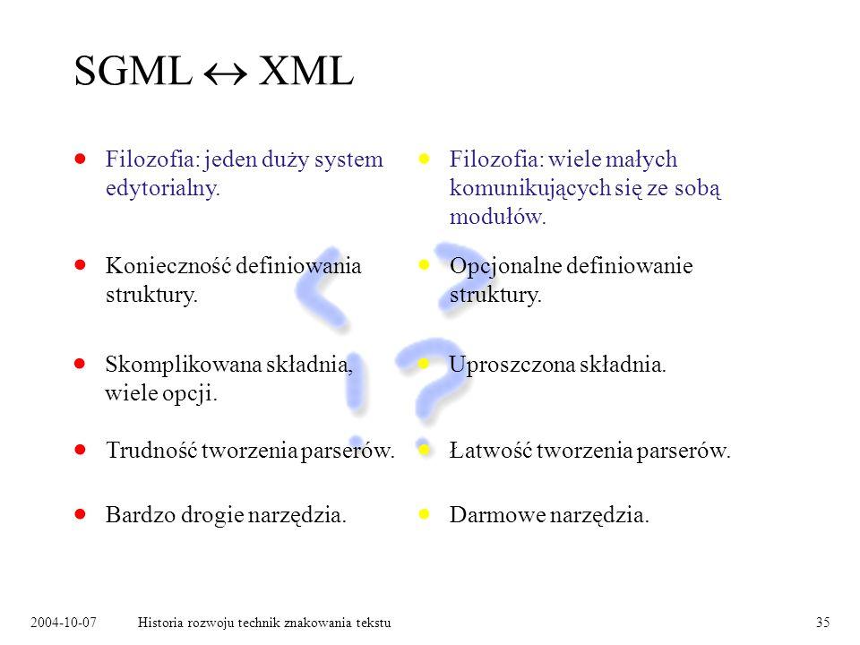 2004-10-07Historia rozwoju technik znakowania tekstu35 SGML XML Filozofia: jeden duży system edytorialny.