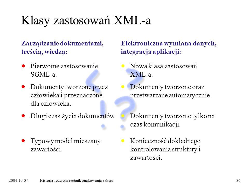 2004-10-07Historia rozwoju technik znakowania tekstu36 Klasy zastosowań XML-a Zarządzanie dokumentami, treścią, wiedzą: Dokumenty tworzone przez człowieka i przeznaczone dla człowieka.