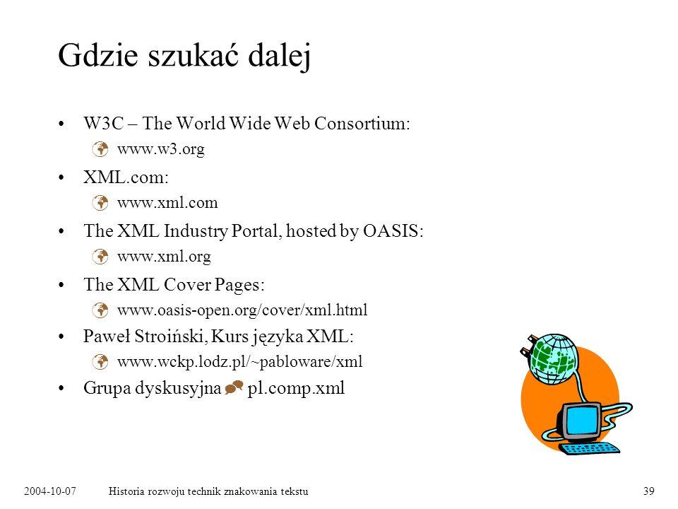 2004-10-07Historia rozwoju technik znakowania tekstu39 Gdzie szukać dalej W3C – The World Wide Web Consortium: www.w3.org XML.com: www.xml.com The XML Industry Portal, hosted by OASIS: www.xml.org The XML Cover Pages: www.oasis-open.org/cover/xml.html Paweł Stroiński, Kurs języka XML: www.wckp.lodz.pl/~pabloware/xml Grupa dyskusyjna pl.comp.xml