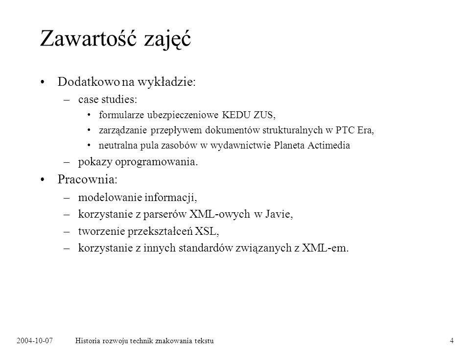2004-10-07Historia rozwoju technik znakowania tekstu4 Zawartość zajęć Dodatkowo na wykładzie: –case studies: formularze ubezpieczeniowe KEDU ZUS, zarządzanie przepływem dokumentów strukturalnych w PTC Era, neutralna pula zasobów w wydawnictwie Planeta Actimedia –pokazy oprogramowania.