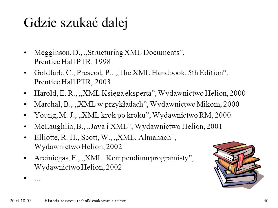 2004-10-07Historia rozwoju technik znakowania tekstu40 Gdzie szukać dalej Megginson, D., Structuring XML Documents, Prentice Hall PTR, 1998 Goldfarb, C., Prescod, P., The XML Handbook, 5th Edition, Prentice Hall PTR, 2003 Harold, E.