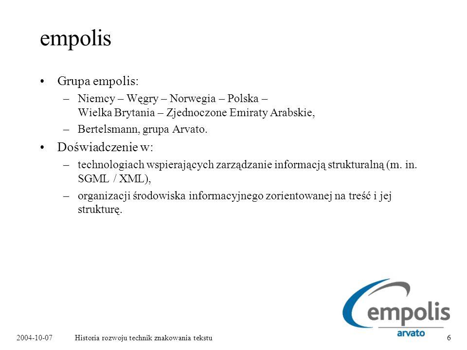 2004-10-07Historia rozwoju technik znakowania tekstu6 empolis Grupa empolis: –Niemcy – Węgry – Norwegia – Polska – Wielka Brytania – Zjednoczone Emiraty Arabskie, –Bertelsmann, grupa Arvato.
