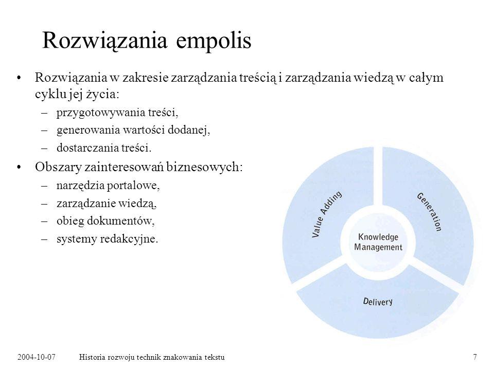 2004-10-07Historia rozwoju technik znakowania tekstu7 Rozwiązania empolis Rozwiązania w zakresie zarządzania treścią i zarządzania wiedzą w całym cyklu jej życia: –przygotowywania treści, –generowania wartości dodanej, –dostarczania treści.