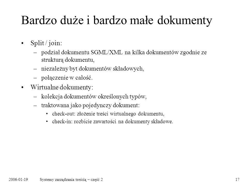 2006-01-19Systemy zarządzania treścią – część 217 Bardzo duże i bardzo małe dokumenty Split / join: –podział dokumentu SGML/XML na kilka dokumentów zgodnie ze strukturą dokumentu, –niezależny byt dokumentów składowych, –połączenie w całość.