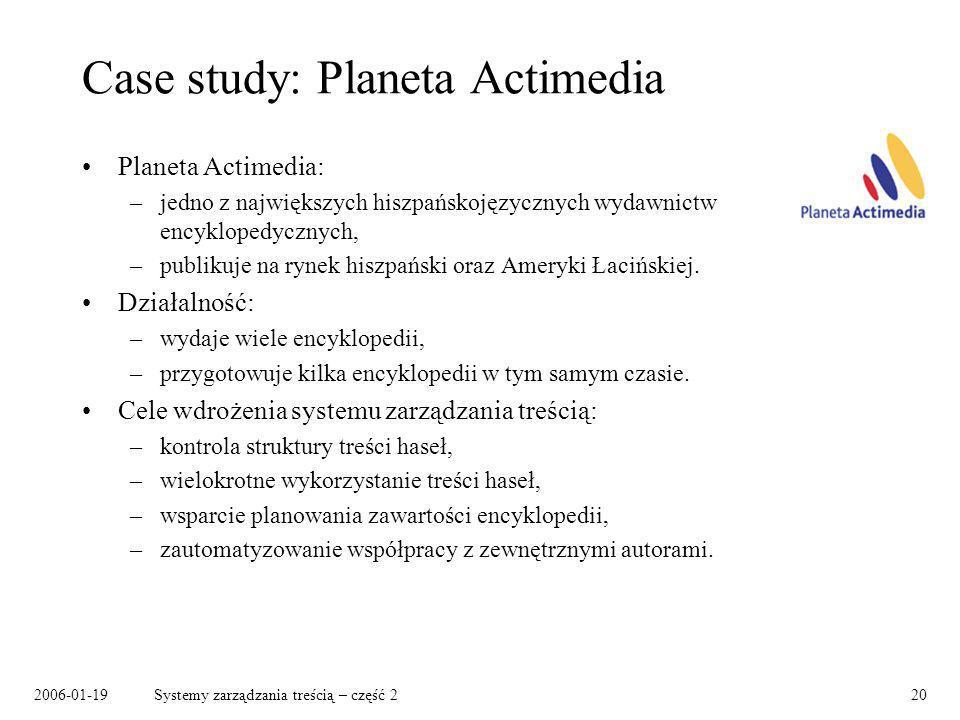 2006-01-19Systemy zarządzania treścią – część 220 Case study: Planeta Actimedia Planeta Actimedia: –jedno z największych hiszpańskojęzycznych wydawnictw encyklopedycznych, –publikuje na rynek hiszpański oraz Ameryki Łacińskiej.
