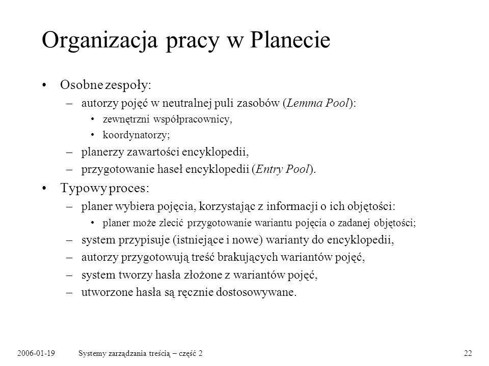 2006-01-19Systemy zarządzania treścią – część 222 Organizacja pracy w Planecie Osobne zespoły: –autorzy pojęć w neutralnej puli zasobów (Lemma Pool): zewnętrzni współpracownicy, koordynatorzy; –planerzy zawartości encyklopedii, –przygotowanie haseł encyklopedii (Entry Pool).