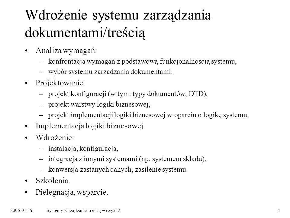 2006-01-19Systemy zarządzania treścią – część 24 Wdrożenie systemu zarządzania dokumentami/treścią Analiza wymagań: –konfrontacja wymagań z podstawową funkcjonalnością systemu, –wybór systemu zarządzania dokumentami.