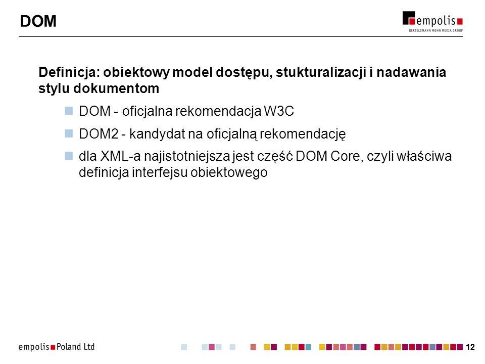 12 DOM Definicja: obiektowy model dostępu, stukturalizacji i nadawania stylu dokumentom DOM - oficjalna rekomendacja W3C DOM2 - kandydat na oficjalną