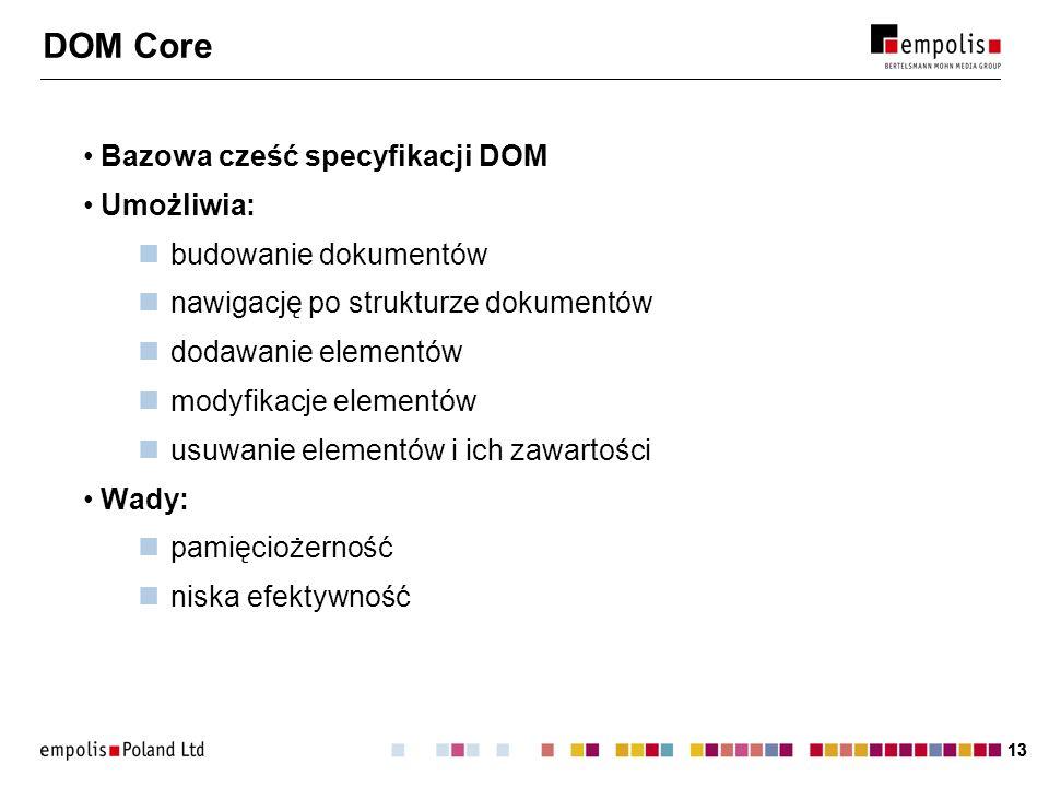 13 DOM Core Bazowa cześć specyfikacji DOM Umożliwia: budowanie dokumentów nawigację po strukturze dokumentów dodawanie elementów modyfikacje elementów