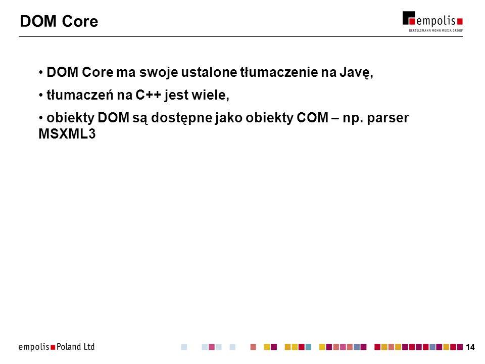 14 DOM Core DOM Core ma swoje ustalone tłumaczenie na Javę, tłumaczeń na C++ jest wiele, obiekty DOM są dostępne jako obiekty COM – np. parser MSXML3