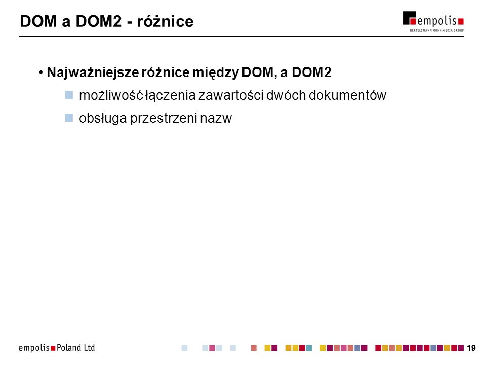 19 DOM a DOM2 - różnice Najważniejsze różnice między DOM, a DOM2 możliwość łączenia zawartości dwóch dokumentów obsługa przestrzeni nazw