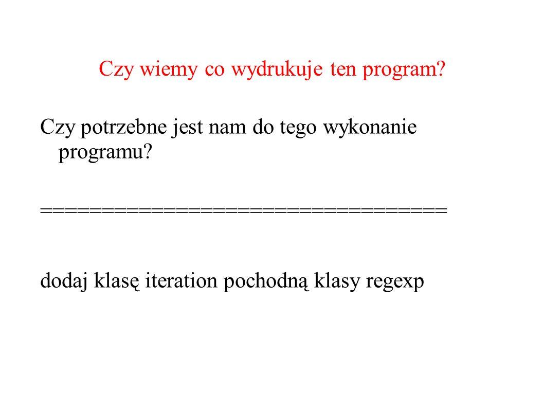 Czy wiemy co wydrukuje ten program? Czy potrzebne jest nam do tego wykonanie programu? ================================= dodaj klasę iteration pochodn