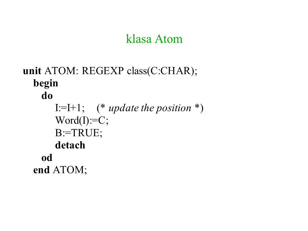 klasa Union unit UNION: REGEXP class(L,R:REGEXP); var M: INTEGER; begin do M:=I; do attach(L); if L.B then exit fi; detach; I:=M od; L.B:=FALSE; do detach; I:=M; attach(R); if R.B then exit fi; od; R.B:=FALSE; B:=TRUE; detach; od; end UNION;