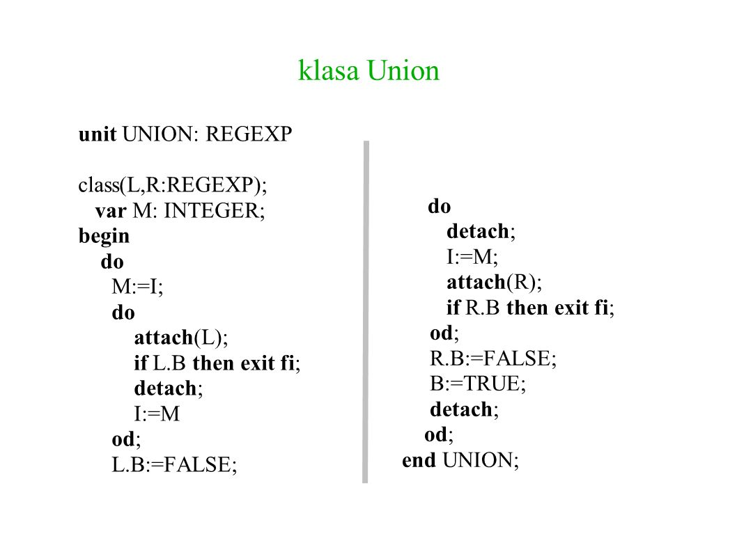klasa Union unit UNION: REGEXP class(L,R:REGEXP); var M: INTEGER; begin do M:=I; do attach(L); if L.B then exit fi; detach; I:=M od; L.B:=FALSE; do detach; I:=M; attach(R); if R.B then exit fi; od; R.B:=FALSE; B:=TRUE; detach; od; end UNION;