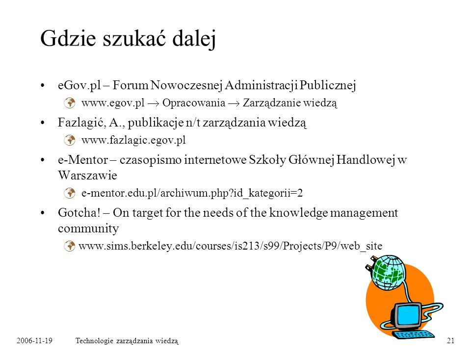 2006-11-19Technologie zarządzania wiedzą21 Gdzie szukać dalej eGov.pl – Forum Nowoczesnej Administracji Publicznej www.egov.pl Opracowania Zarządzanie wiedzą Fazlagić, A., publikacje n/t zarządzania wiedzą www.fazlagic.egov.pl e-Mentor – czasopismo internetowe Szkoły Głównej Handlowej w Warszawie e-mentor.edu.pl/archiwum.php id_kategorii=2 Gotcha.