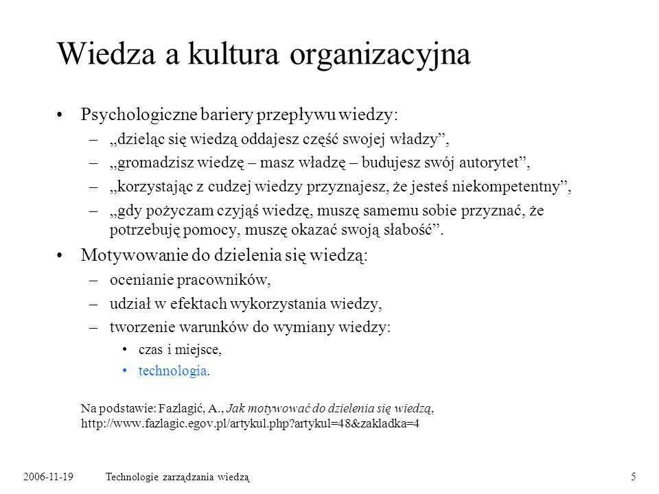 2006-11-19Technologie zarządzania wiedzą5 Wiedza a kultura organizacyjna Psychologiczne bariery przepływu wiedzy: –dzieląc się wiedzą oddajesz część swojej władzy, –gromadzisz wiedzę – masz władzę – budujesz swój autorytet, –korzystając z cudzej wiedzy przyznajesz, że jesteś niekompetentny, –gdy pożyczam czyjąś wiedzę, muszę samemu sobie przyznać, że potrzebuję pomocy, muszę okazać swoją słabość.