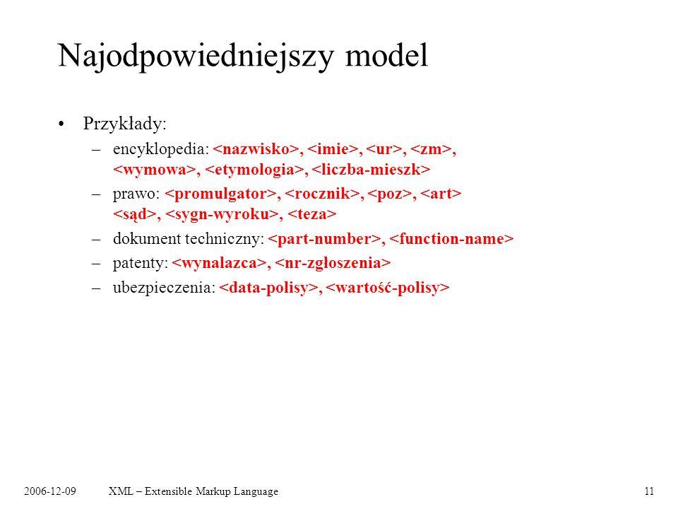2006-12-09XML – Extensible Markup Language11 Najodpowiedniejszy model Przykłady: –encyklopedia:,,,,,, –prawo:,,,,, –dokument techniczny:, –patenty:, –