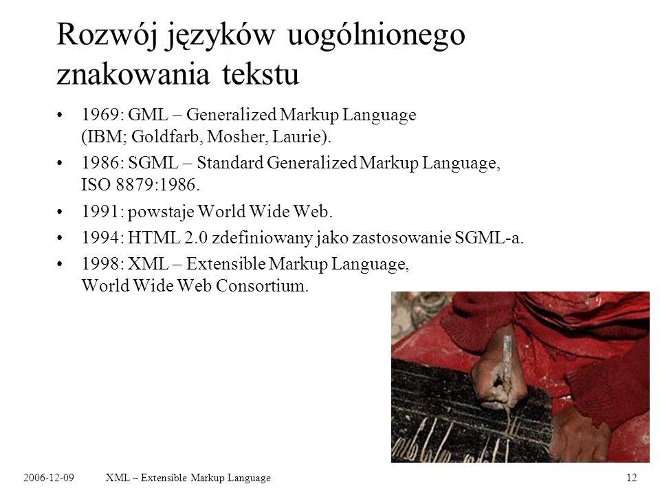 2006-12-09XML – Extensible Markup Language12 Rozwój języków uogólnionego znakowania tekstu 1969: GML – Generalized Markup Language (IBM; Goldfarb, Mos