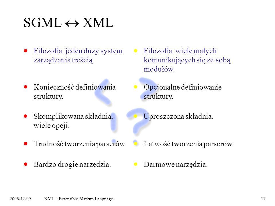 2006-12-09XML – Extensible Markup Language17 SGML XML Filozofia: jeden duży system zarządzania treścią. Konieczność definiowania struktury. Trudność t
