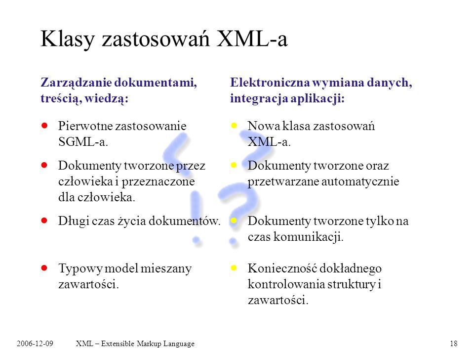 2006-12-09XML – Extensible Markup Language18 Klasy zastosowań XML-a Zarządzanie dokumentami, treścią, wiedzą: Dokumenty tworzone przez człowieka i prz