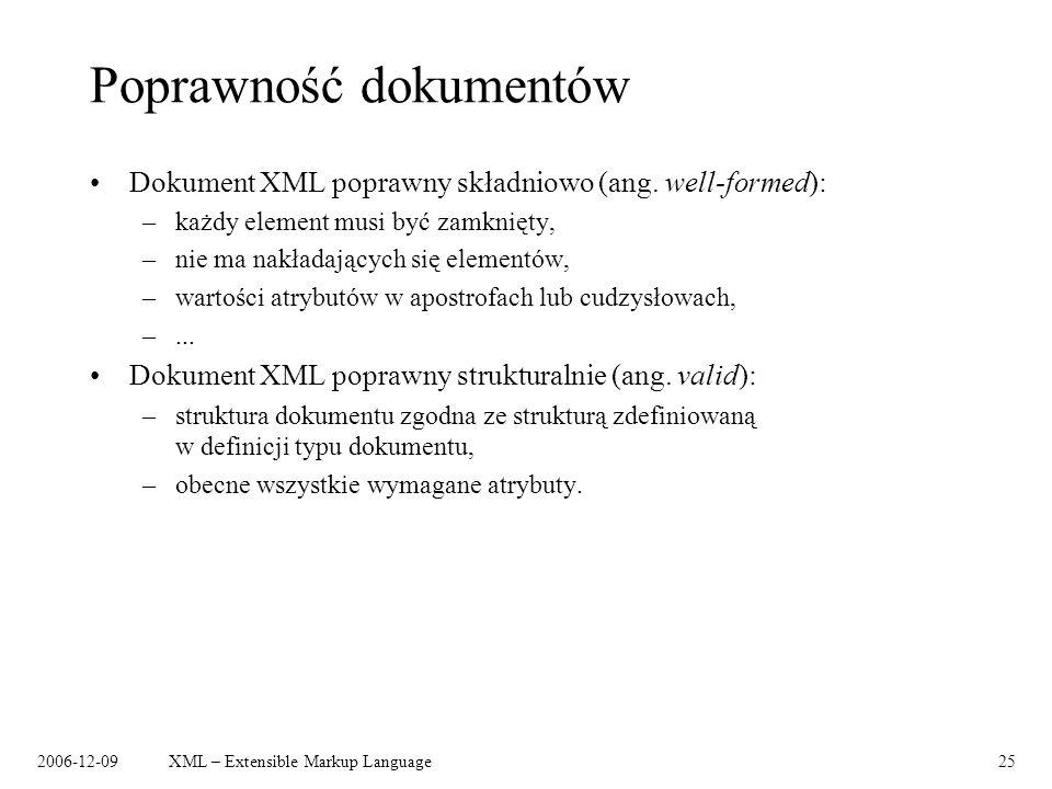 2006-12-09XML – Extensible Markup Language25 Poprawność dokumentów Dokument XML poprawny składniowo (ang. well-formed): –każdy element musi być zamkni