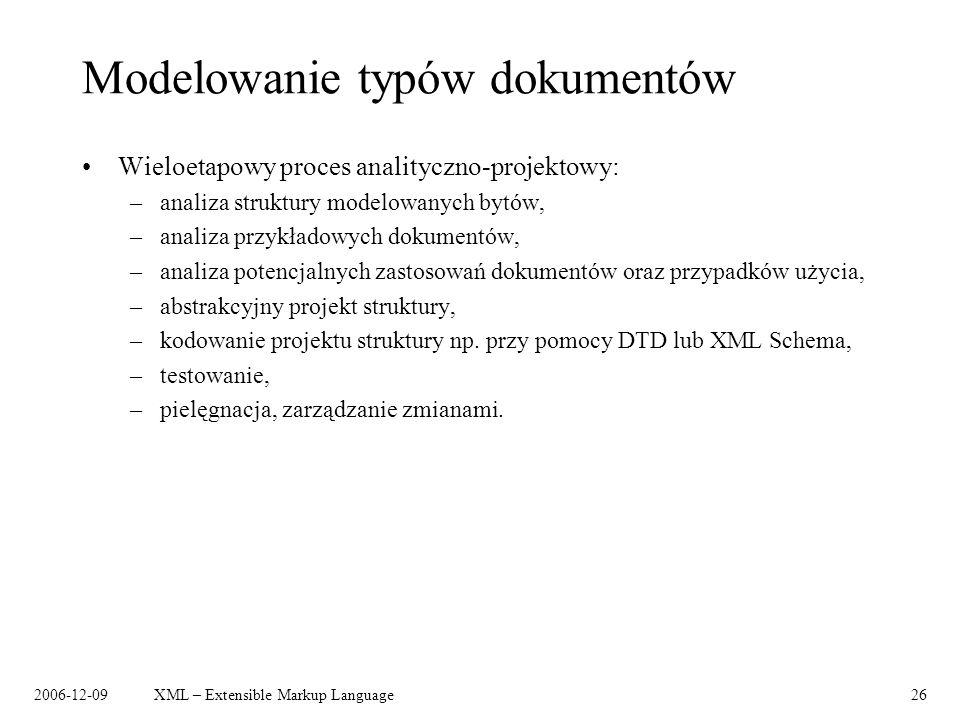 2006-12-09XML – Extensible Markup Language26 Modelowanie typów dokumentów Wieloetapowy proces analityczno-projektowy: –analiza struktury modelowanych