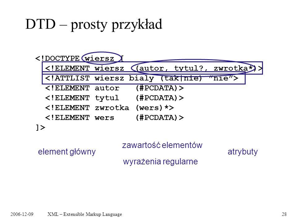 2006-12-09XML – Extensible Markup Language28 DTD – prosty przykład <!DOCTYPE wiersz [ ]> element główny zawartość elementów atrybuty wyrażenia regular