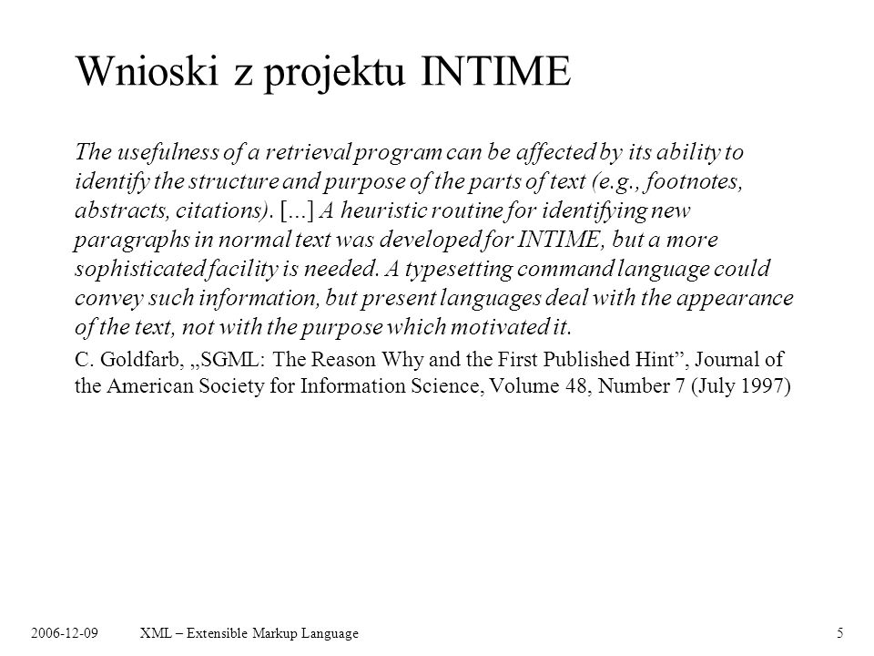 2006-12-09XML – Extensible Markup Language5 Wnioski z projektu INTIME The usefulness of a retrieval program can be affected by its ability to identify the structure and purpose of the parts of text (e.g., footnotes, abstracts, citations).