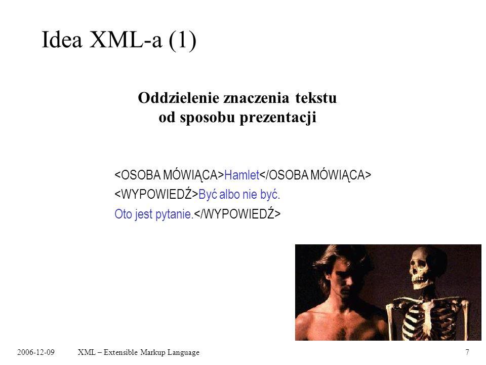 2006-12-09XML – Extensible Markup Language7 Idea XML-a (1) Oddzielenie znaczenia tekstu od sposobu prezentacji Hamlet Być albo nie być. Oto jest pytan