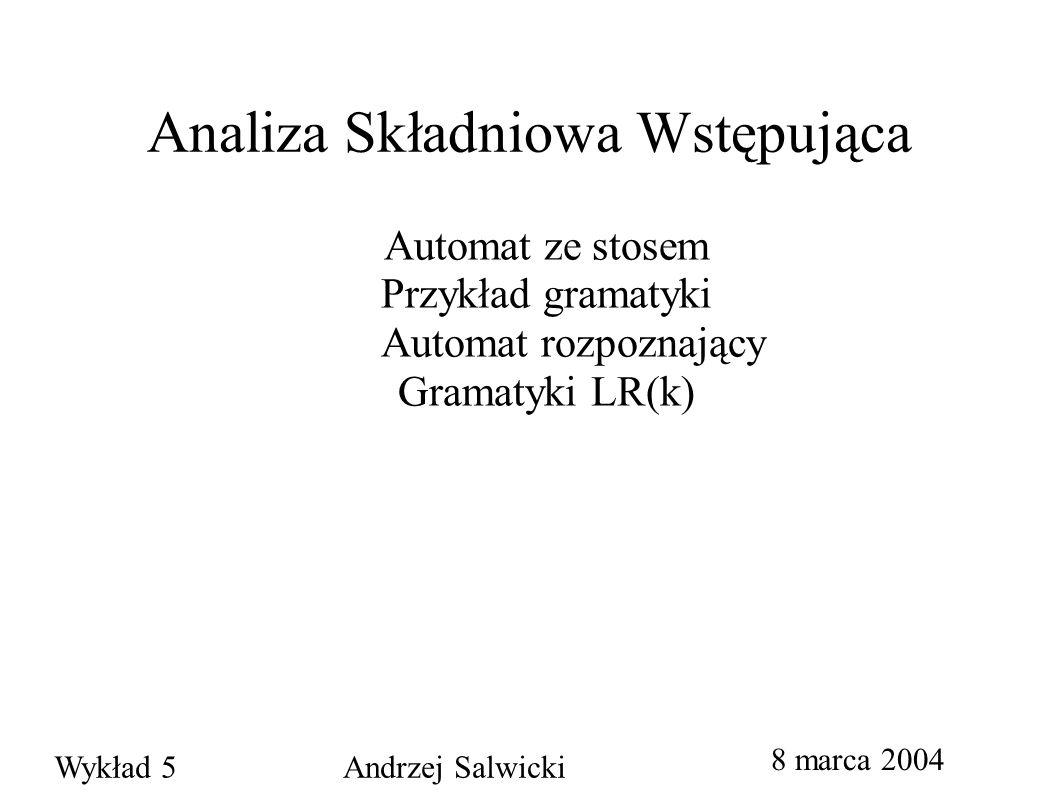 Analiza Składniowa Wstępująca Automat ze stosem Przykład gramatyki Automat rozpoznający Gramatyki LR(k) 8 marca 2004 Wykład 5 Andrzej Salwicki